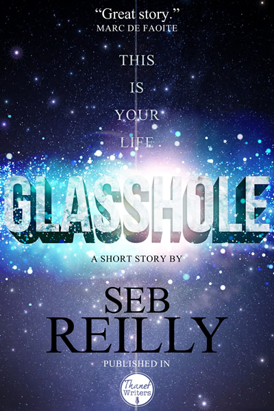Glasshole, A Short Story by Seb Reilly